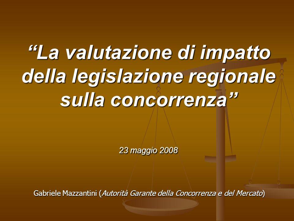 La valutazione di impatto della legislazione regionale sulla concorrenza 23 maggio 2008 Gabriele Mazzantini (Autorità Garante della Concorrenza e del Mercato)