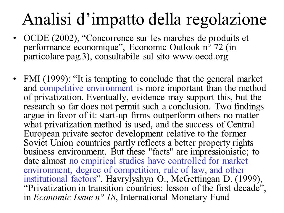 Analisi dimpatto della regolazione OCDE (2002), Concorrence sur les marches de produits et performance economique, Economic Outlook n° 72 (in particolare pag.3), consultabile sul sito www.oecd.org FMI (1999): It is tempting to conclude that the general market and competitive environment is more important than the method of privatization.