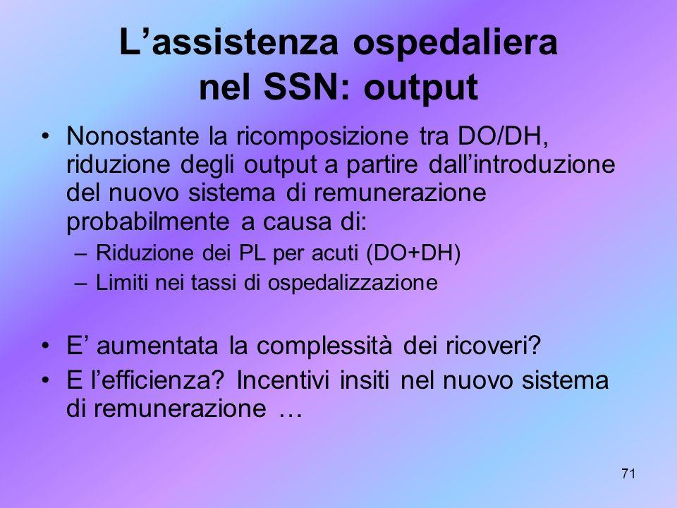 71 Lassistenza ospedaliera nel SSN: output Nonostante la ricomposizione tra DO/DH, riduzione degli output a partire dallintroduzione del nuovo sistema