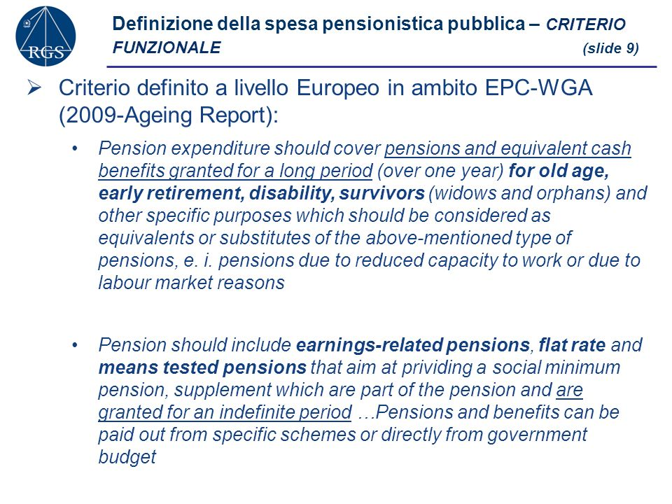 Definizione della spesa pensionistica pubblica – CRITERIO FUNZIONALE (slide 9) Criterio definito a livello Europeo in ambito EPC-WGA (2009-Ageing Report): Pension expenditure should cover pensions and equivalent cash benefits granted for a long period (over one year) for old age, early retirement, disability, survivors (widows and orphans) and other specific purposes which should be considered as equivalents or substitutes of the above-mentioned type of pensions, e.