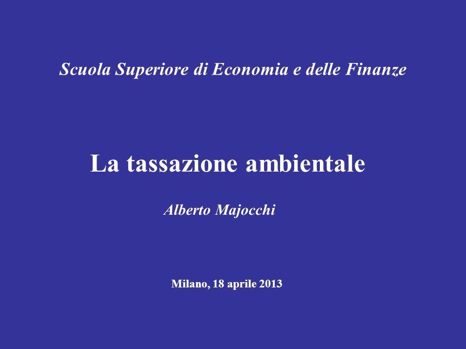 Scuola Superiore di Economia e delle Finanze La tassazione ambientale Alberto Majocchi Milano, 18 aprile 2013