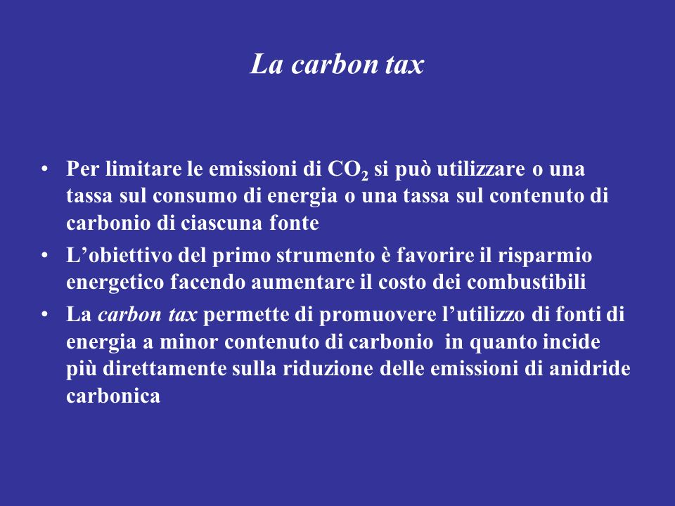 La carbon tax Per limitare le emissioni di CO 2 si può utilizzare o una tassa sul consumo di energia o una tassa sul contenuto di carbonio di ciascuna