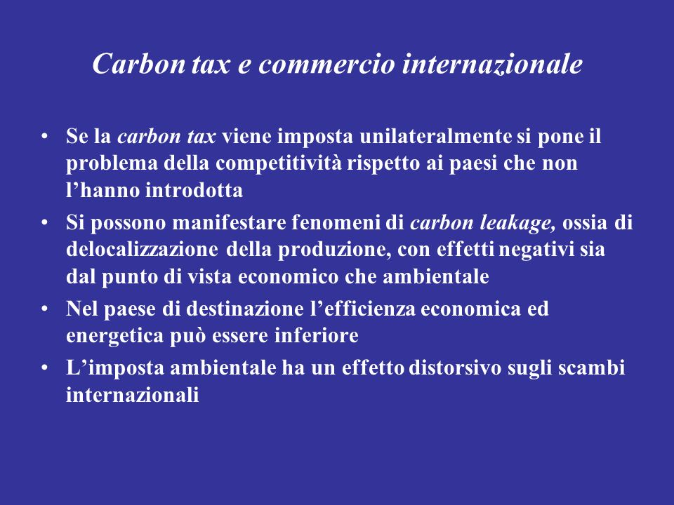 Carbon tax e commercio internazionale Se la carbon tax viene imposta unilateralmente si pone il problema della competitività rispetto ai paesi che non