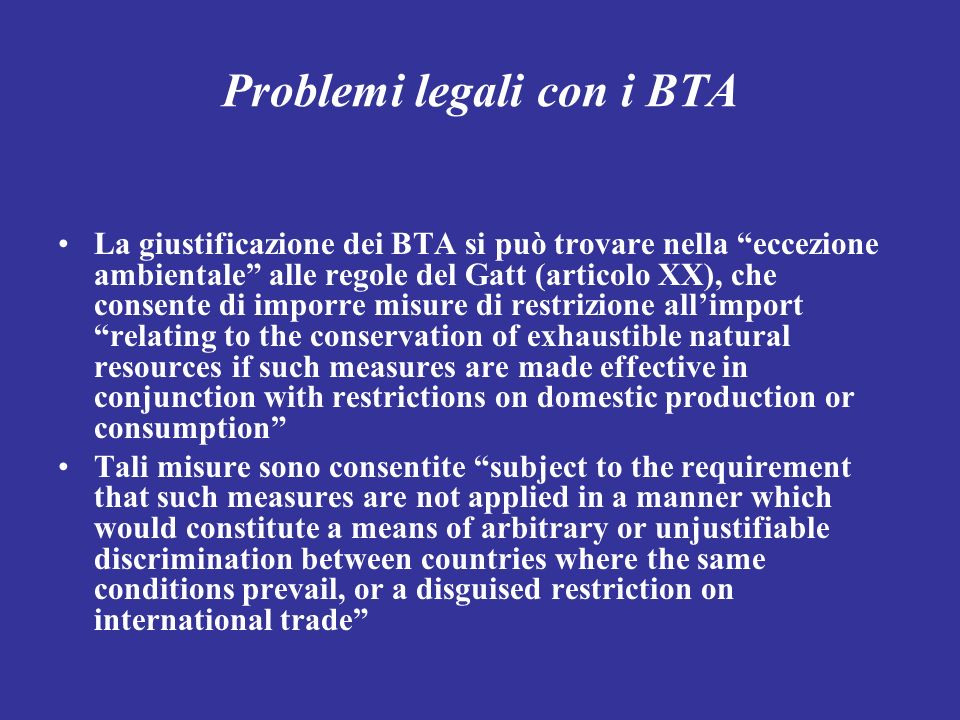 Problemi legali con i BTA La giustificazione dei BTA si può trovare nella eccezione ambientale alle regole del Gatt (articolo XX), che consente di imporre misure di restrizione allimport relating to the conservation of exhaustible natural resources if such measures are made effective in conjunction with restrictions on domestic production or consumption Tali misure sono consentite subject to the requirement that such measures are not applied in a manner which would constitute a means of arbitrary or unjustifiable discrimination between countries where the same conditions prevail, or a disguised restriction on international trade
