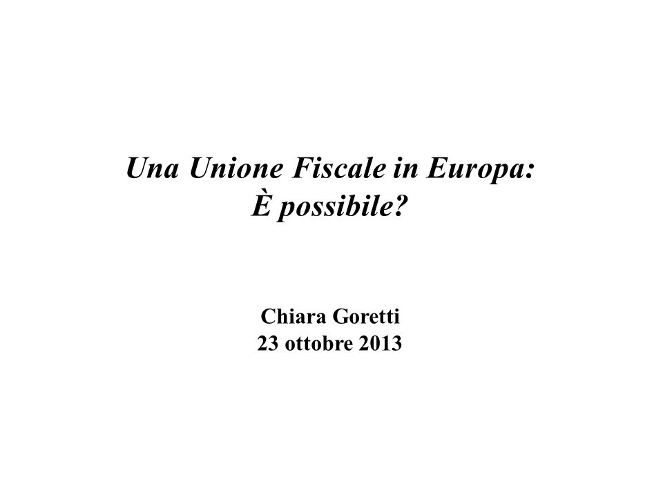 Una Unione Fiscale in Europa: È possibile? Chiara Goretti 23 ottobre 2013