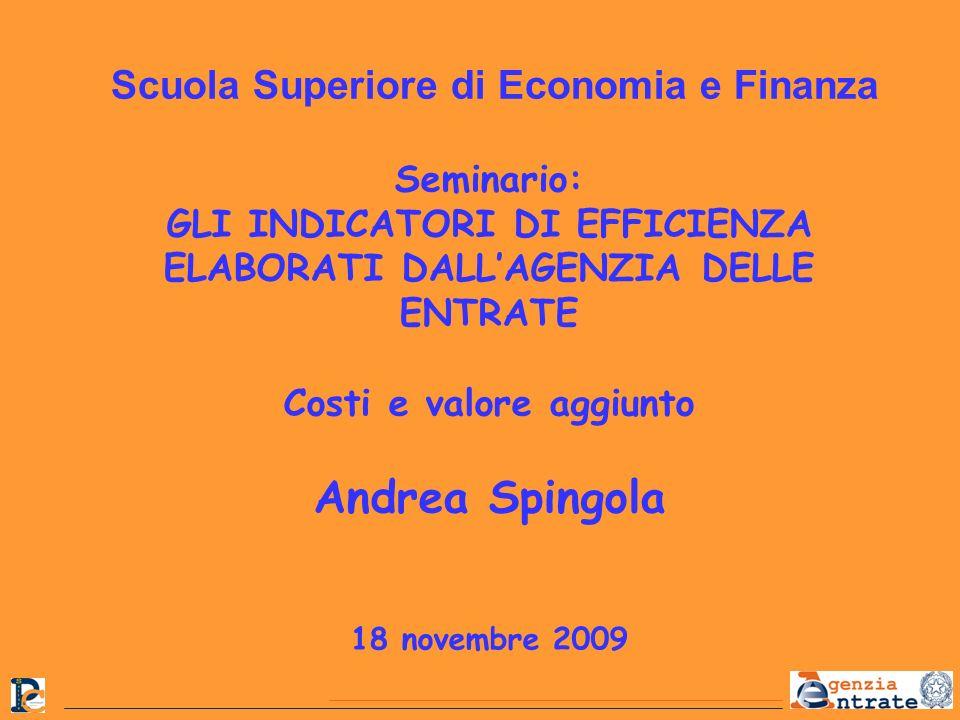 Seminario: GLI INDICATORI DI EFFICIENZA ELABORATI DALLAGENZIA DELLE ENTRATE Costi e valore aggiunto Andrea Spingola 18 novembre 2009 Scuola Superiore