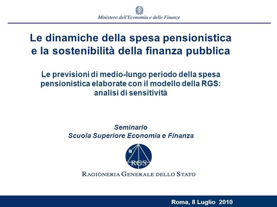 Roma, 9 luglio 2003 Roma, 8 Luglio 2010 Le dinamiche della spesa pensionistica e la sostenibilità della finanza pubblica Le previsioni di medio-lungo periodo della spesa pensionistica elaborate con il modello della RGS: analisi di sensitività Seminario Scuola Superiore Economia e Finanza