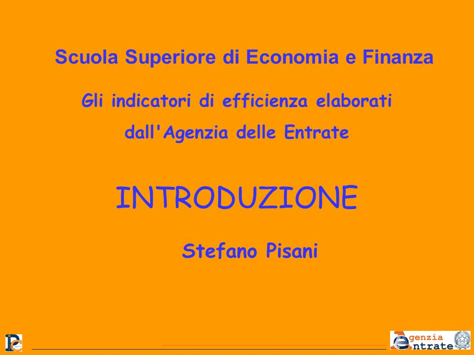 Gli indicatori di efficienza elaborati dall'Agenzia delle Entrate INTRODUZIONE Stefano Pisani Scuola Superiore di Economia e Finanza