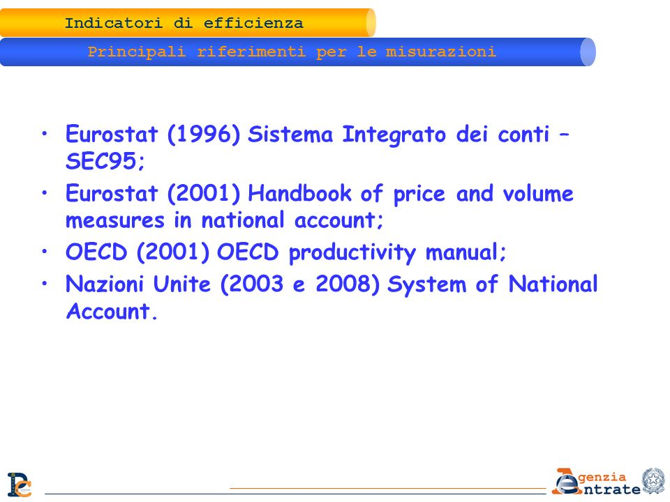 Indicatori di efficienza Principali riferimenti per le misurazioni Eurostat (1996) Sistema Integrato dei conti – SEC95; Eurostat (2001) Handbook of price and volume measures in national account; OECD (2001) OECD productivity manual; Nazioni Unite (2003 e 2008) System of National Account.