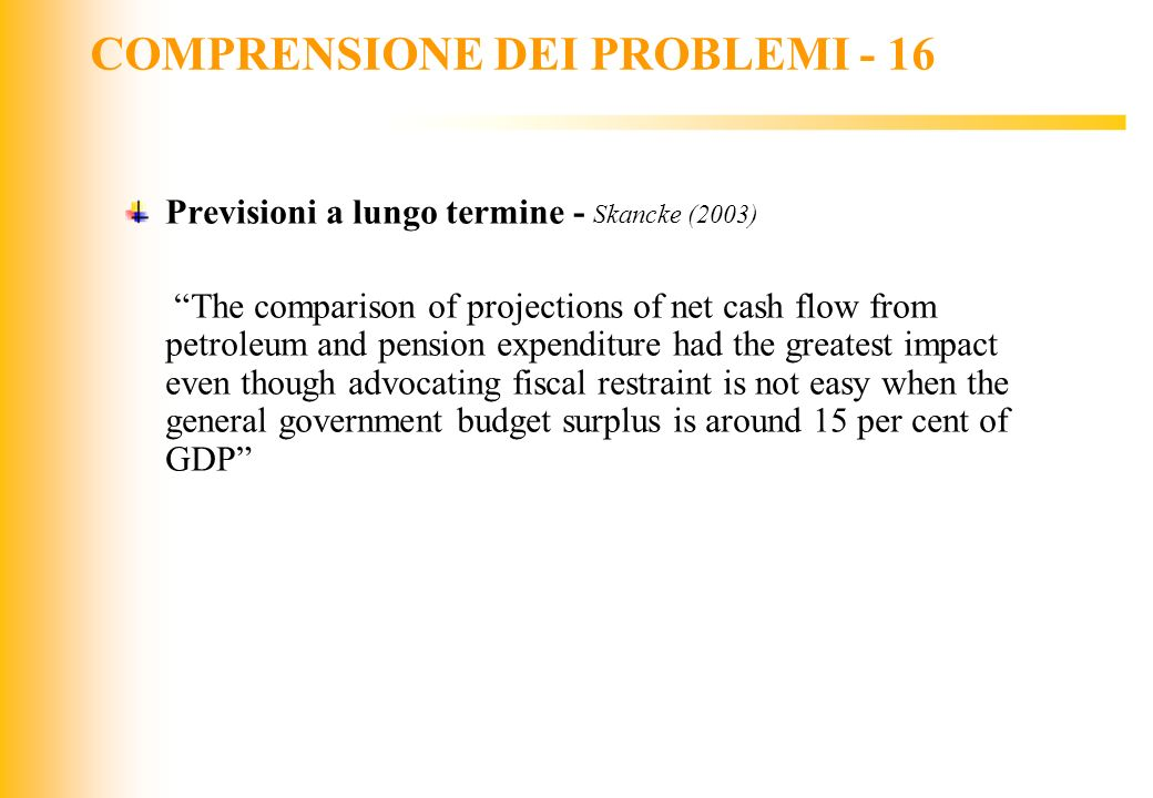 JIQ COMPRENSIONE DEI PROBLEMI - 16 Previsioni a lungo termine - Skancke (2003) The comparison of projections of net cash flow from petroleum and pensi