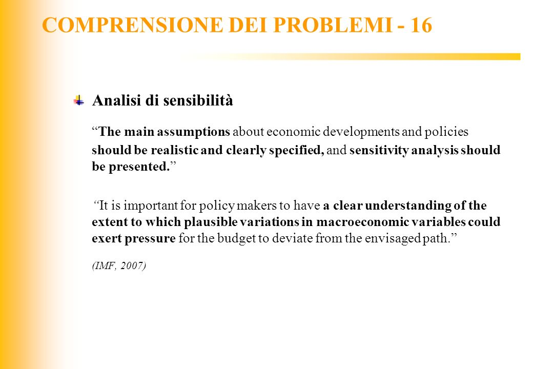 JIQ COMPRENSIONE DEI PROBLEMI - 16 Analisi di sensibilità The main assumptions about economic developments and policies should be realistic and clearl