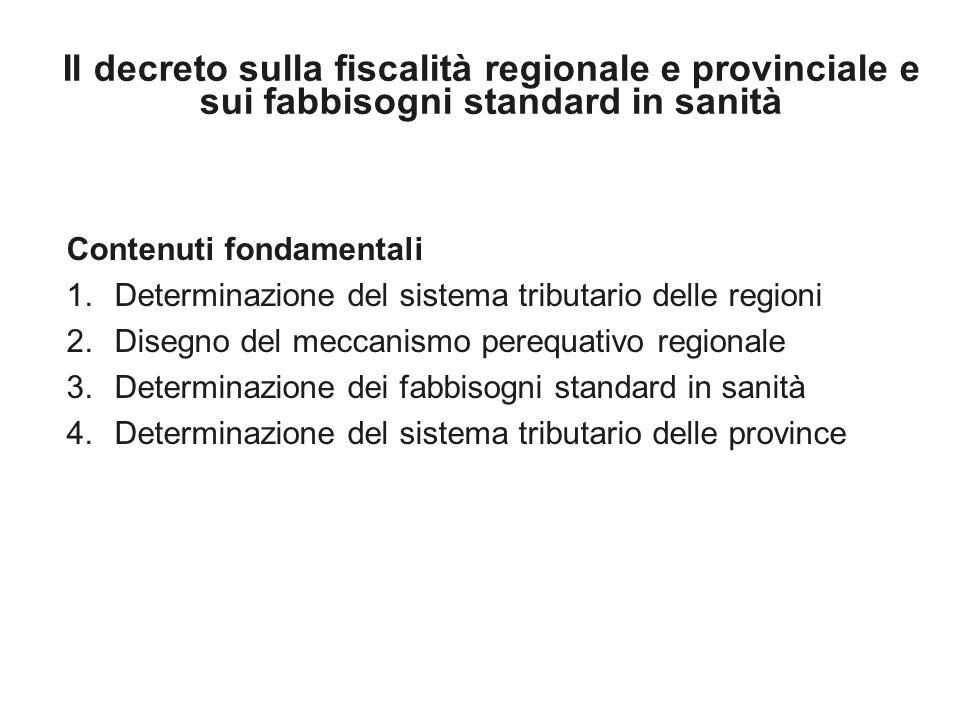 Il decreto sulla fiscalità regionale e provinciale e sui fabbisogni standard in sanità Contenuti fondamentali 1.Determinazione del sistema tributario delle regioni 2.Disegno del meccanismo perequativo regionale 3.Determinazione dei fabbisogni standard in sanità 4.Determinazione del sistema tributario delle province