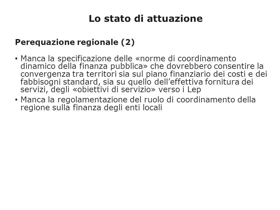 Lo stato di attuazione Perequazione regionale (2) Manca la specificazione delle «norme di coordinamento dinamico della finanza pubblica» che dovrebbero consentire la convergenza tra territori sia sul piano finanziario dei costi e dei fabbisogni standard, sia su quello delleffettiva fornitura dei servizi, degli «obiettivi di servizio» verso i Lep Manca la regolamentazione del ruolo di coordinamento della regione sulla finanza degli enti locali