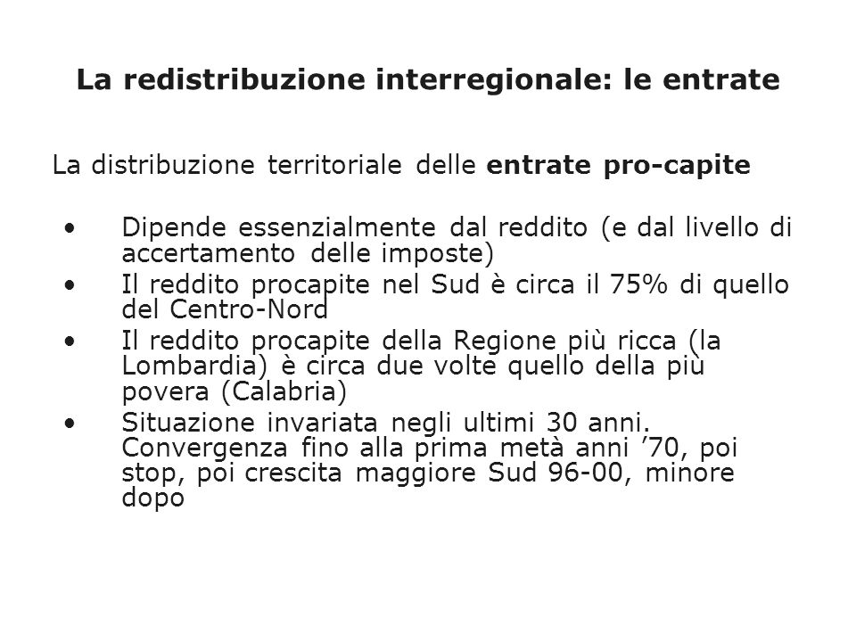 La redistribuzione interregionale: le entrate La distribuzione territoriale delle entrate pro-capite Dipende essenzialmente dal reddito (e dal livello di accertamento delle imposte) Il reddito procapite nel Sud è circa il 75% di quello del Centro-Nord Il reddito procapite della Regione più ricca (la Lombardia) è circa due volte quello della più povera (Calabria) Situazione invariata negli ultimi 30 anni.