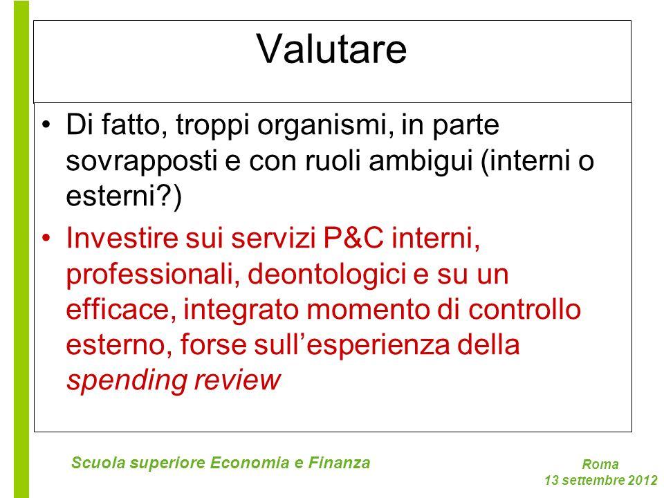 Roma 13 settembre 2012 Scuola superiore Economia e Finanza Valutare Di fatto, troppi organismi, in parte sovrapposti e con ruoli ambigui (interni o es
