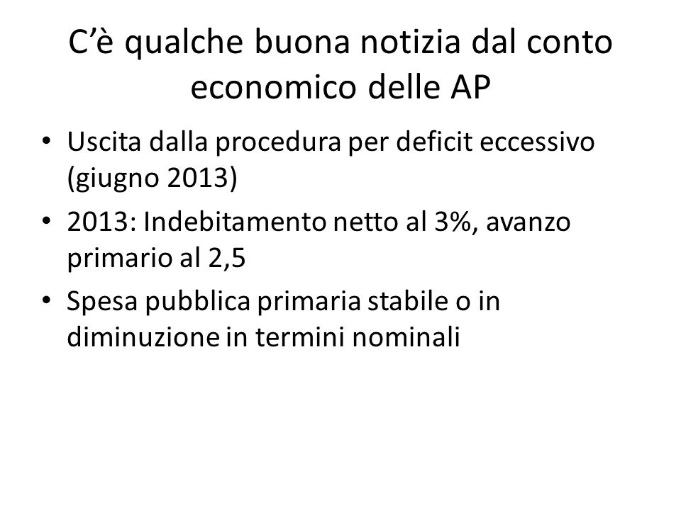 Cè qualche buona notizia dal conto economico delle AP Uscita dalla procedura per deficit eccessivo (giugno 2013) 2013: Indebitamento netto al 3%, avanzo primario al 2,5 Spesa pubblica primaria stabile o in diminuzione in termini nominali