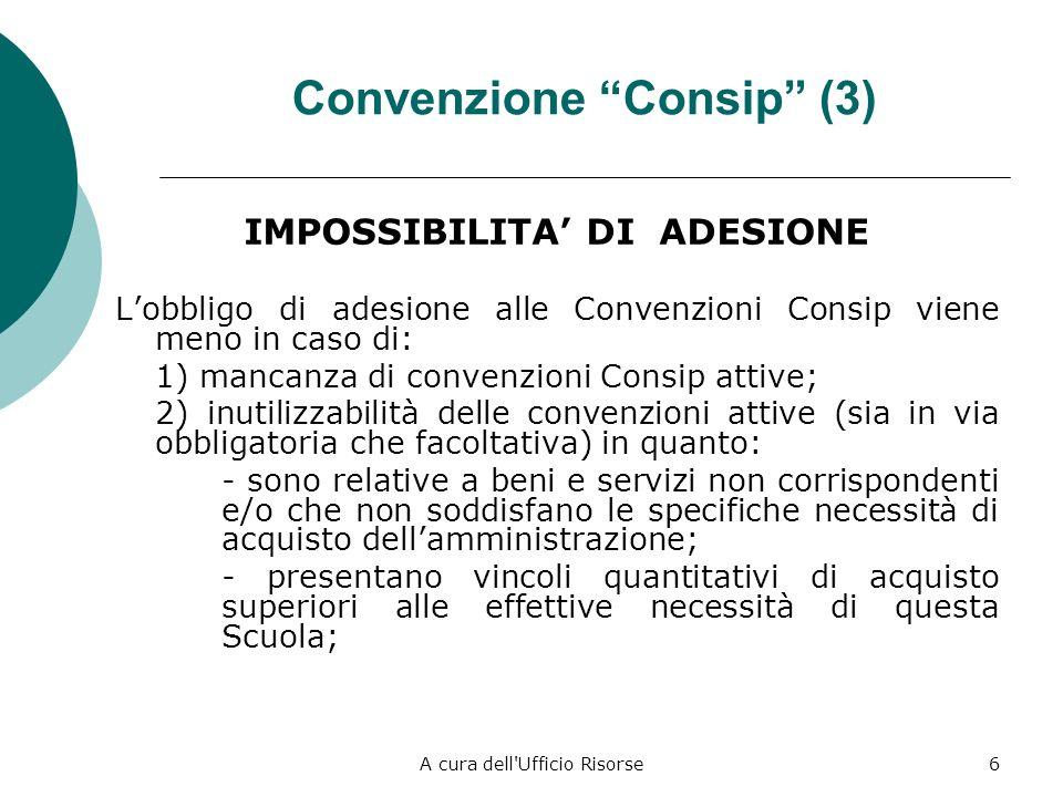 A cura dell Ufficio Risorse6 Convenzione Consip (3) IMPOSSIBILITA DI ADESIONE Lobbligo di adesione alle Convenzioni Consip viene meno in caso di: 1) mancanza di convenzioni Consip attive; 2) inutilizzabilità delle convenzioni attive (sia in via obbligatoria che facoltativa) in quanto: - sono relative a beni e servizi non corrispondenti e/o che non soddisfano le specifiche necessità di acquisto dellamministrazione; - presentano vincoli quantitativi di acquisto superiori alle effettive necessità di questa Scuola;