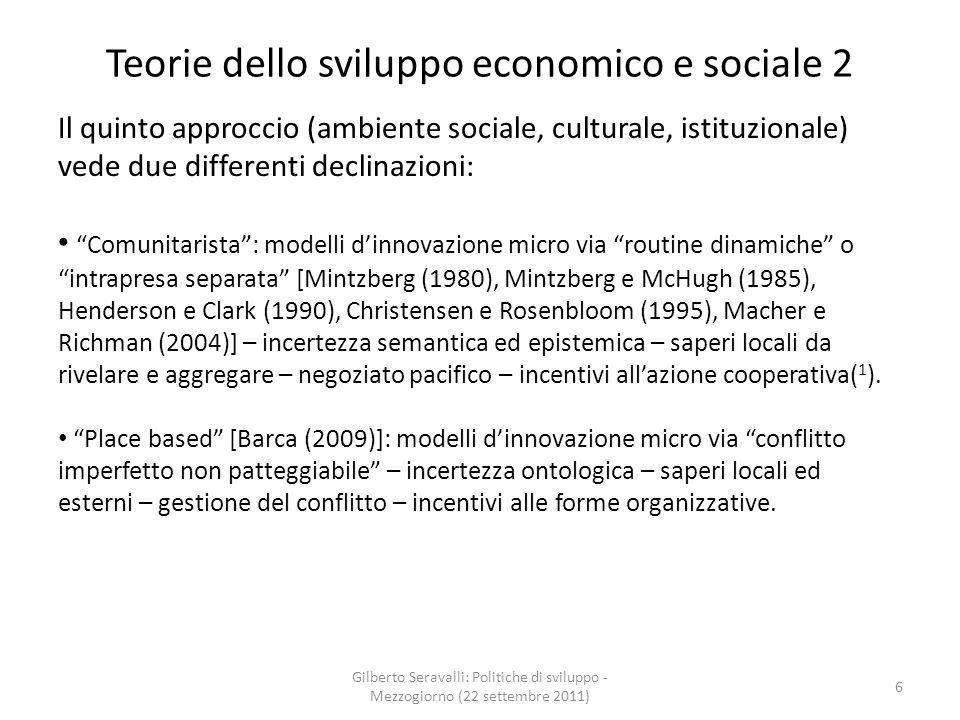 Teorie dello sviluppo economico e sociale 2 Il quinto approccio (ambiente sociale, culturale, istituzionale) vede due differenti declinazioni: Comunitarista: modelli dinnovazione micro via routine dinamiche o intrapresa separata [Mintzberg (1980), Mintzberg e McHugh (1985), Henderson e Clark (1990), Christensen e Rosenbloom (1995), Macher e Richman (2004)] – incertezza semantica ed epistemica – saperi locali da rivelare e aggregare – negoziato pacifico – incentivi allazione cooperativa( 1 ).