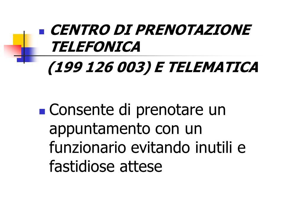 CENTRO DI PRENOTAZIONE TELEFONICA (199 126 003) E TELEMATICA Consente di prenotare un appuntamento con un funzionario evitando inutili e fastidiose at