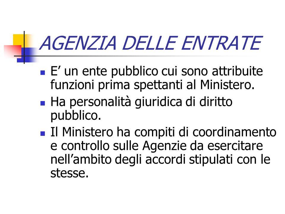 AGENZIA DELLE ENTRATE E un ente pubblico cui sono attribuite funzioni prima spettanti al Ministero. Ha personalità giuridica di diritto pubblico. Il M