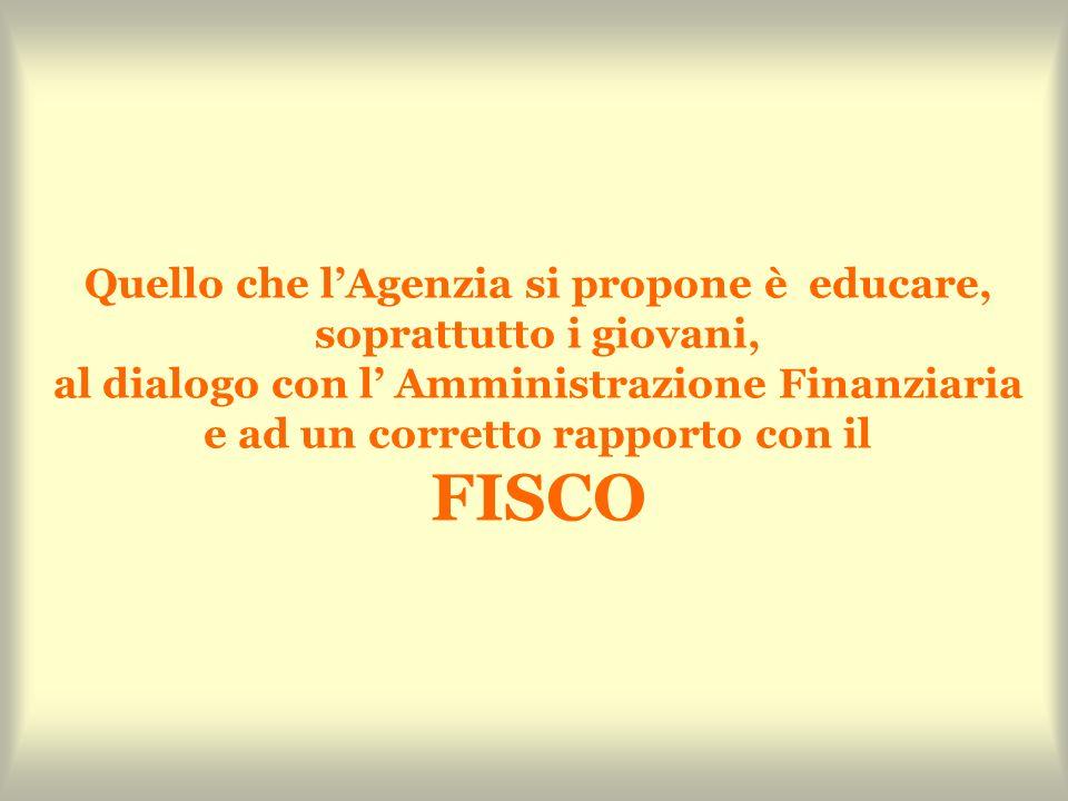 Quello che lAgenzia si propone è educare, soprattutto i giovani, al dialogo con l Amministrazione Finanziaria e ad un corretto rapporto con il FISCO