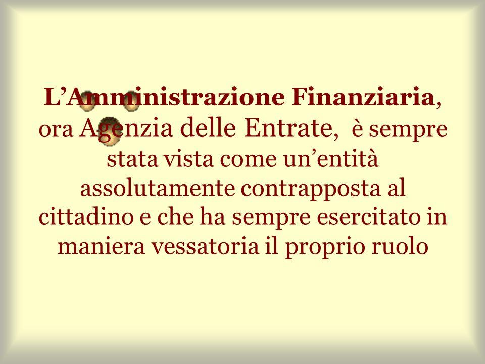 LAmministrazione Finanziaria, ora Agenzia delle Entrate, è sempre stata vista come unentità assolutamente contrapposta al cittadino e che ha sempre esercitato in maniera vessatoria il proprio ruolo