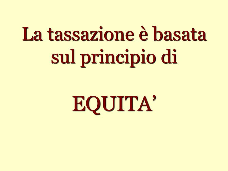 La tassazione è basata sul principio di EQUITA