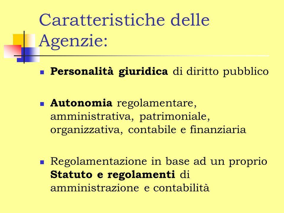Caratteristiche delle Agenzie: Personalità giuridica di diritto pubblico Autonomia regolamentare, amministrativa, patrimoniale, organizzativa, contabile e finanziaria Regolamentazione in base ad un proprio Statuto e regolamenti di amministrazione e contabilità