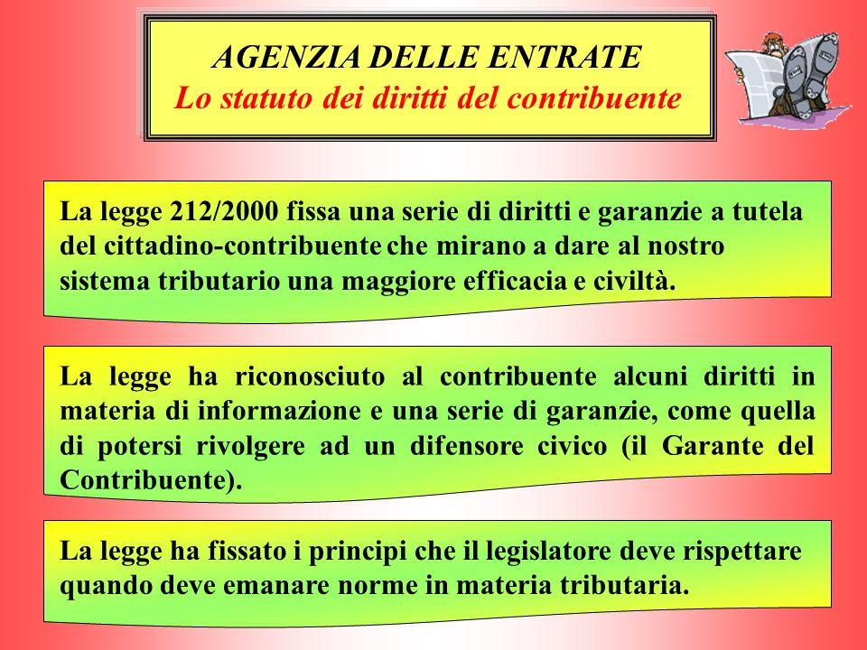 AGENZIA DELLE ENTRATE Lo statuto dei diritti del contribuente La legge 212/2000 fissa una serie di diritti e garanzie a tutela del cittadino-contribue