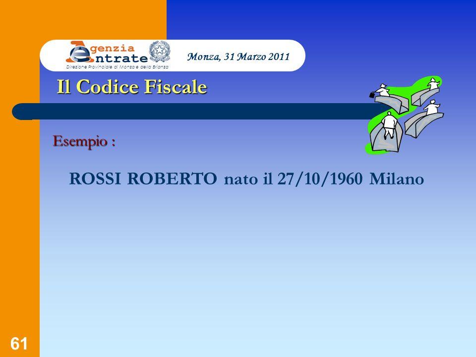 61 Presentazione a cura di Salvatore Pagano Il Codice Fiscale Esempio : ROSSI ROBERTO nato il 27/10/1960 Milano Monza, 31 Marzo 2011 Direzione Provinc