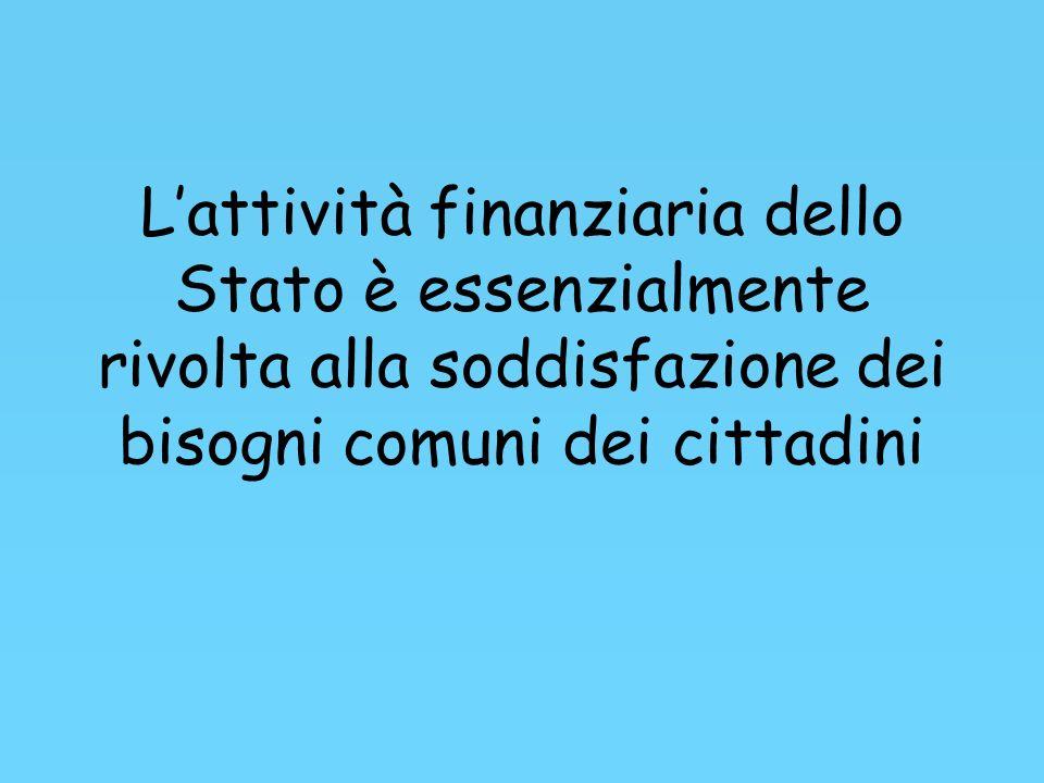 Lattività finanziaria dello Stato è essenzialmente rivolta alla soddisfazione dei bisogni comuni dei cittadini