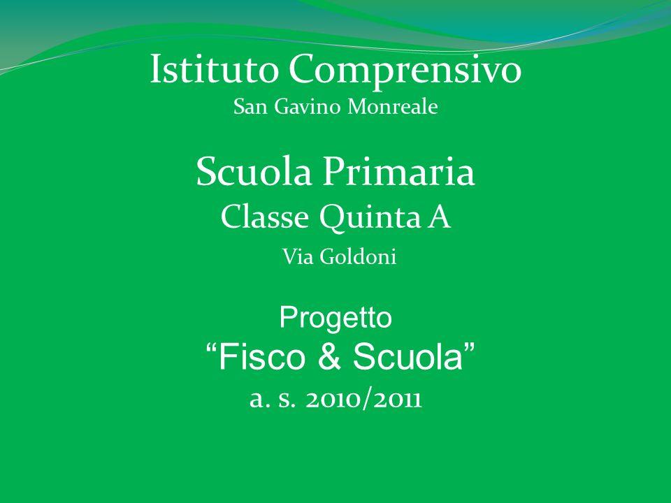 Istituto Comprensivo San Gavino Monreale Scuola Primaria Classe Quinta A Via Goldoni Progetto Fisco & Scuola a. s. 2010/2011
