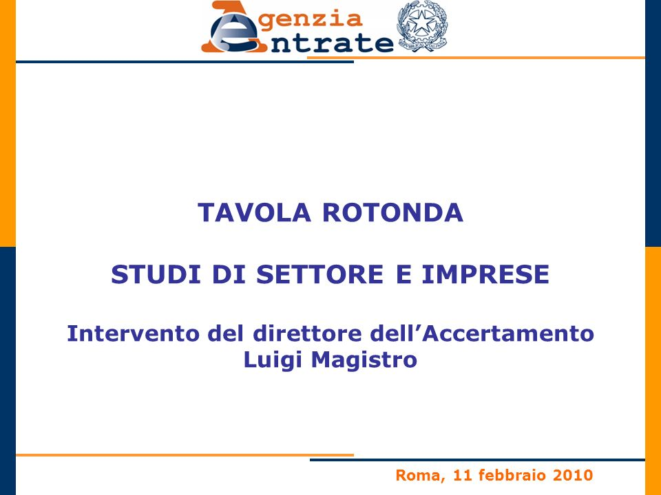 Roma, 11 febbraio 2010 TAVOLA ROTONDA STUDI DI SETTORE E IMPRESE Intervento del direttore dellAccertamento Luigi Magistro