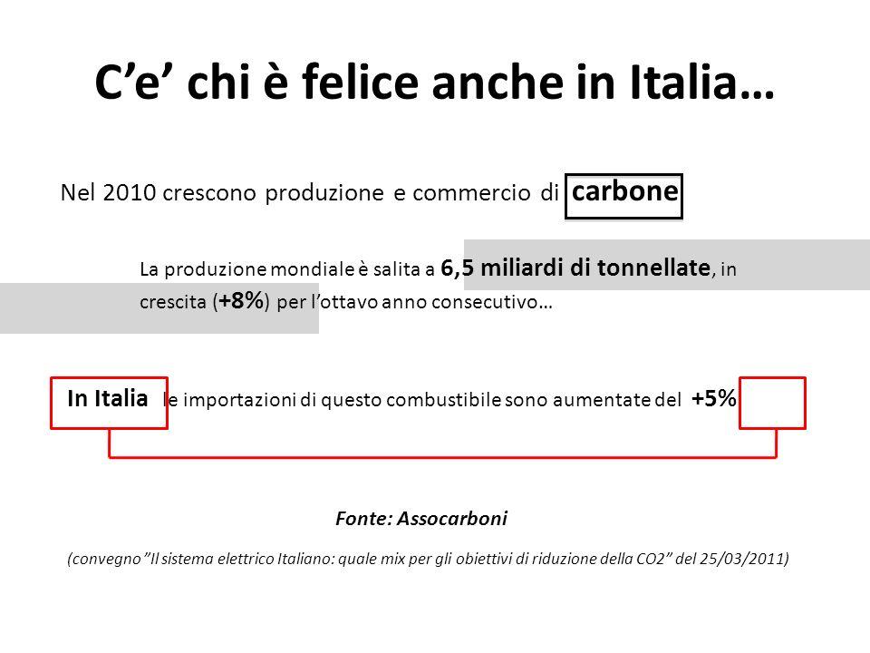 Ce chi è felice anche in Italia… Nel 2010 crescono produzione e commercio di carbone La produzione mondiale è salita a 6,5 miliardi di tonnellate, in crescita ( +8% ) per lottavo anno consecutivo… (convegno Il sistema elettrico Italiano: quale mix per gli obiettivi di riduzione della CO2 del 25/03/2011) In Italia le importazioni di questo combustibile sono aumentate del +5% Fonte: Assocarboni