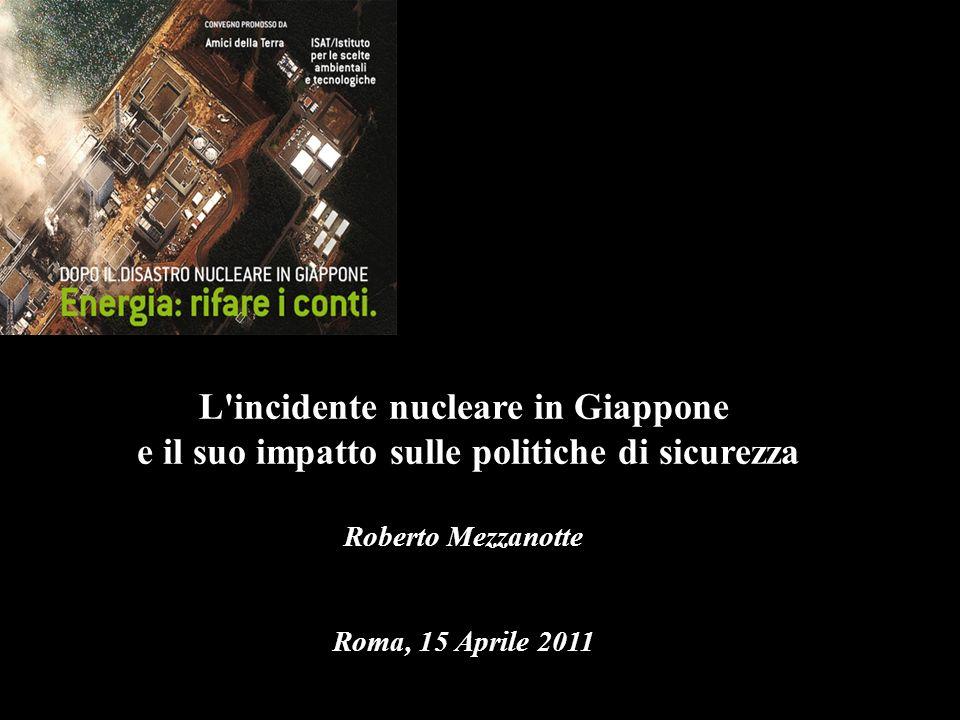 L incidente nucleare in Giappone e il suo impatto sulle politiche di sicurezza Roberto Mezzanotte Roma, 15 Aprile 2011