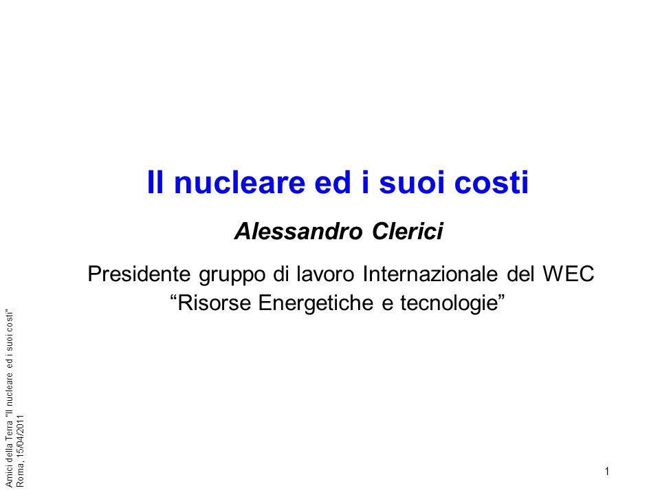 22 Amici della Terra Il nucleare ed i suoi costi Roma, 15/04/2011 I principali reattori disponibili sul mercato sono: reattori boiling water (ABWR di GE, Hitachi ed ora anche Toshiba da ~1.400 MW; SWR di Areva da 1.000 MW e EBSR 1200 MW GE); Areva ha in sviluppo un aumento di potenza a 1250 MW del suo SWR; reattori pressurised water (EPR di Areva da ~1.650 MW, AP 1.000 da ~1.150 MW di Westinghouse e V V ER da 1.000 o da 1.200 MW di AEP Russia ed accordo Rosatom Siemens); il reattore canadese Candu da circa 700 MW è in fase di up - grading a 1000 MW.