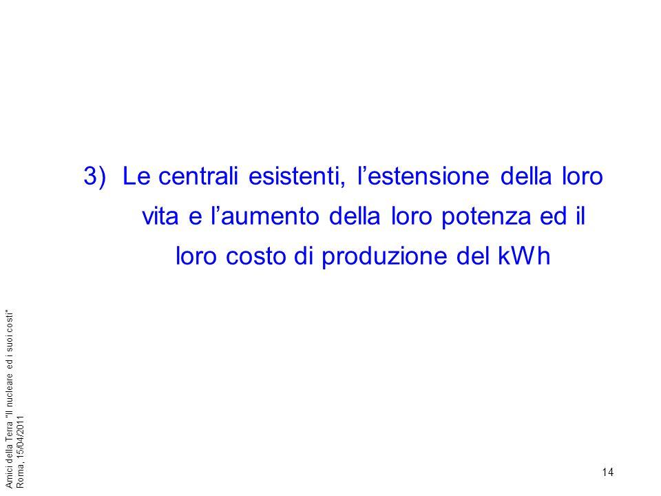 14 Amici della Terra Il nucleare ed i suoi costi Roma, 15/04/2011 3)Le centrali esistenti, lestensione della loro vita e laumento della loro potenza e