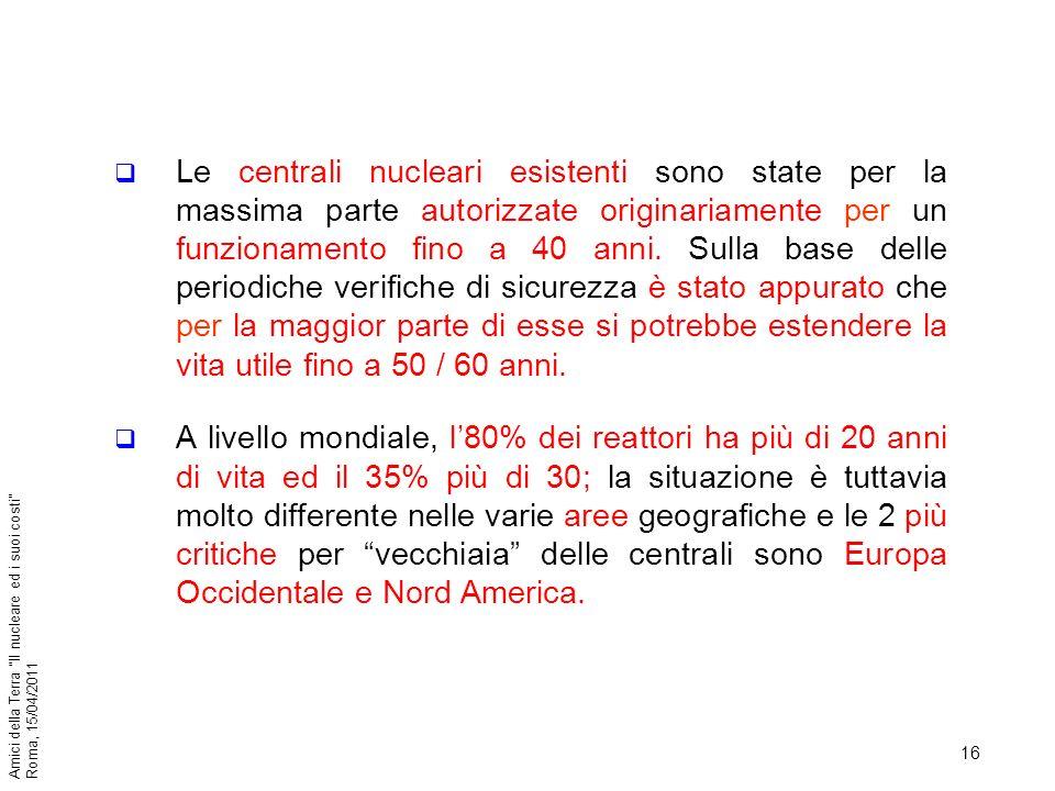 16 Amici della Terra Il nucleare ed i suoi costi Roma, 15/04/2011 Le centrali nucleari esistenti sono state per la massima parte autorizzate originari