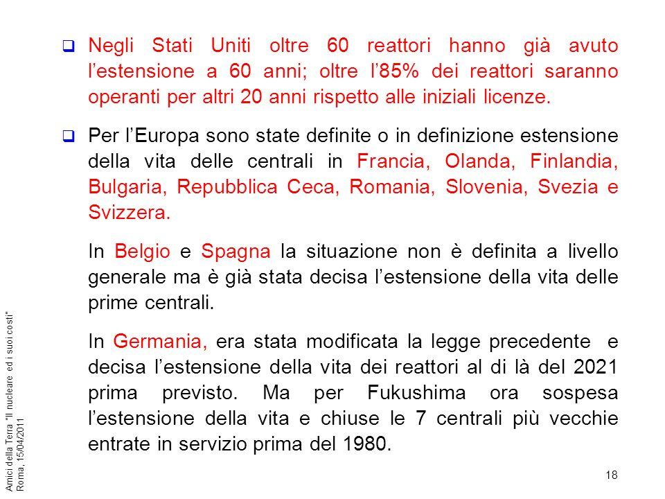 18 Amici della Terra Il nucleare ed i suoi costi Roma, 15/04/2011 Negli Stati Uniti oltre 60 reattori hanno già avuto lestensione a 60 anni; oltre l85