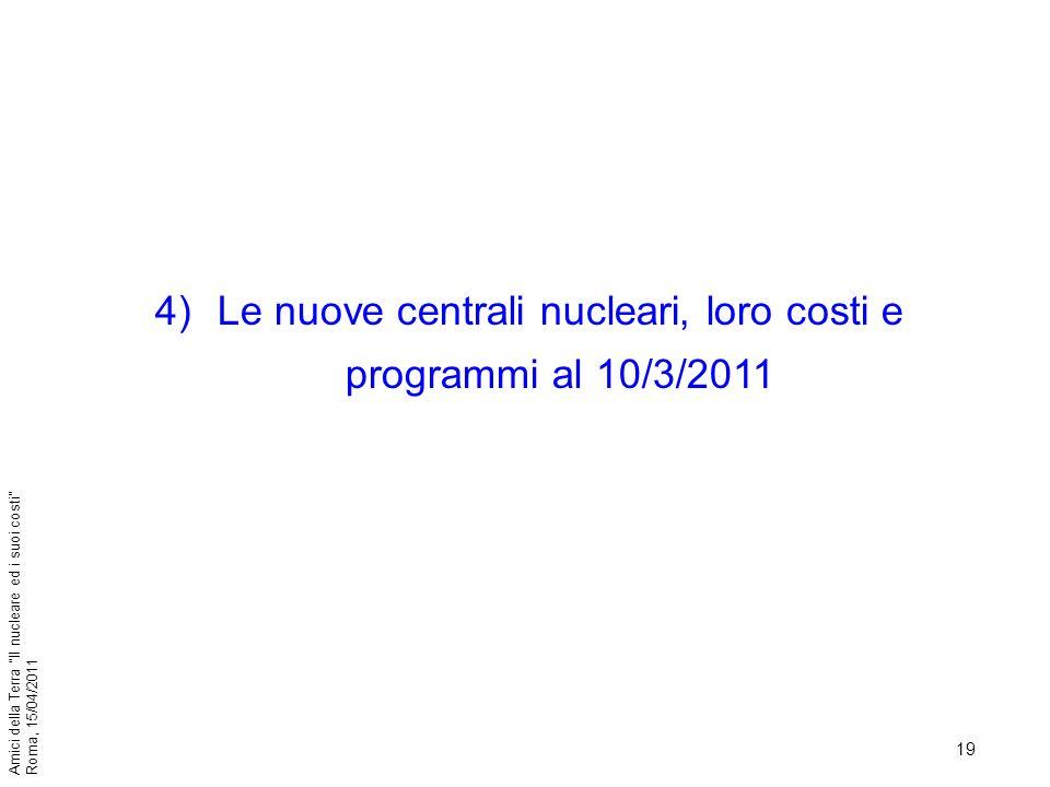 19 Amici della Terra Il nucleare ed i suoi costi Roma, 15/04/2011 4)Le nuove centrali nucleari, loro costi e programmi al 10/3/2011