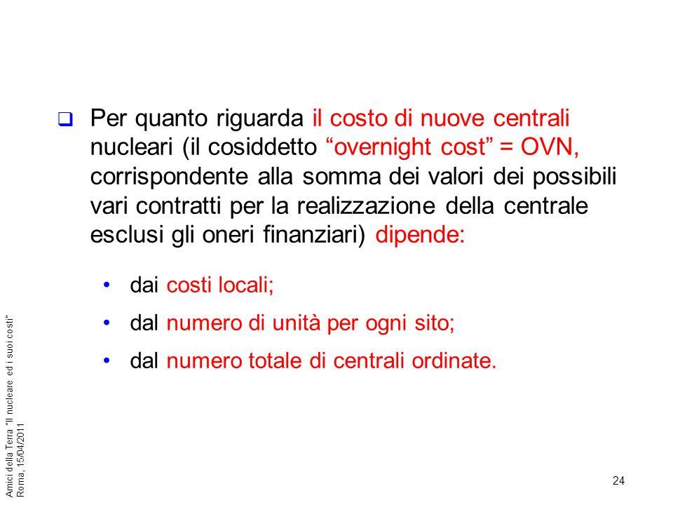 24 Amici della Terra Il nucleare ed i suoi costi Roma, 15/04/2011 Per quanto riguarda il costo di nuove centrali nucleari (il cosiddetto overnight cos