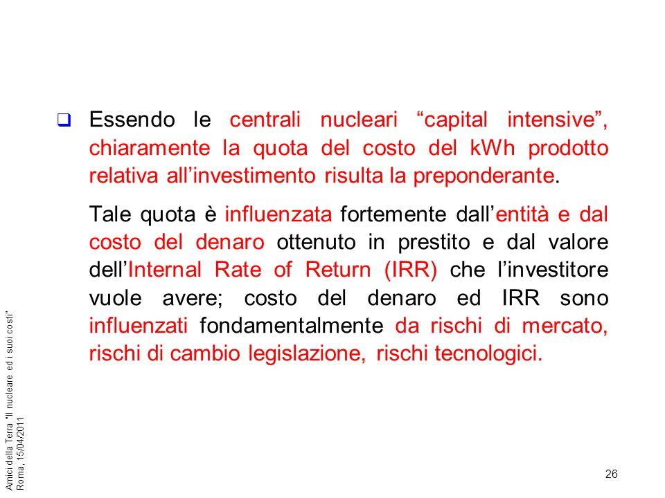 26 Amici della Terra Il nucleare ed i suoi costi Roma, 15/04/2011 Essendo le centrali nucleari capital intensive, chiaramente la quota del costo del k
