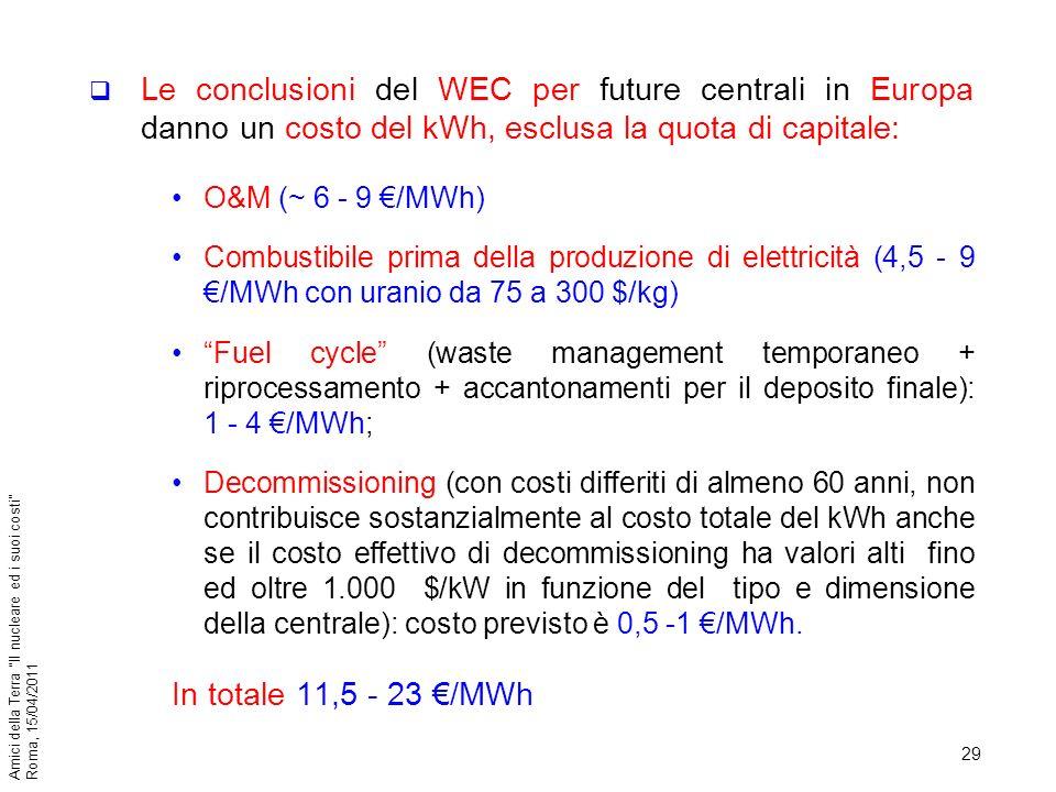29 Amici della Terra Il nucleare ed i suoi costi Roma, 15/04/2011 Le conclusioni del WEC per future centrali in Europa danno un costo del kWh, esclusa