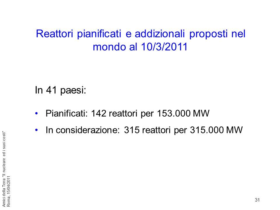 31 Amici della Terra Il nucleare ed i suoi costi Roma, 15/04/2011 Reattori pianificati e addizionali proposti nel mondo al 10/3/2011 In 41 paesi: Pian