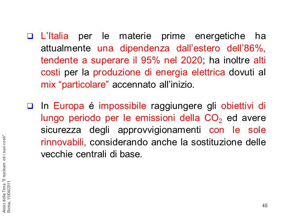 48 Amici della Terra Il nucleare ed i suoi costi Roma, 15/04/2011 LItalia per le materie prime energetiche ha attualmente una dipendenza dallestero de