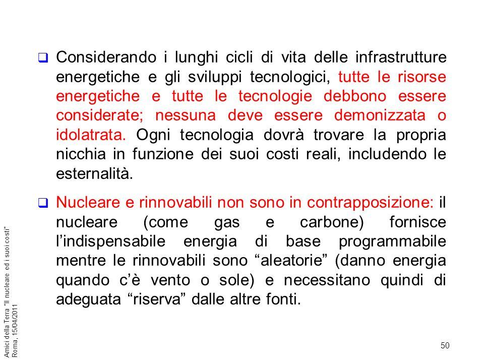 50 Amici della Terra Il nucleare ed i suoi costi Roma, 15/04/2011 Considerando i lunghi cicli di vita delle infrastrutture energetiche e gli sviluppi