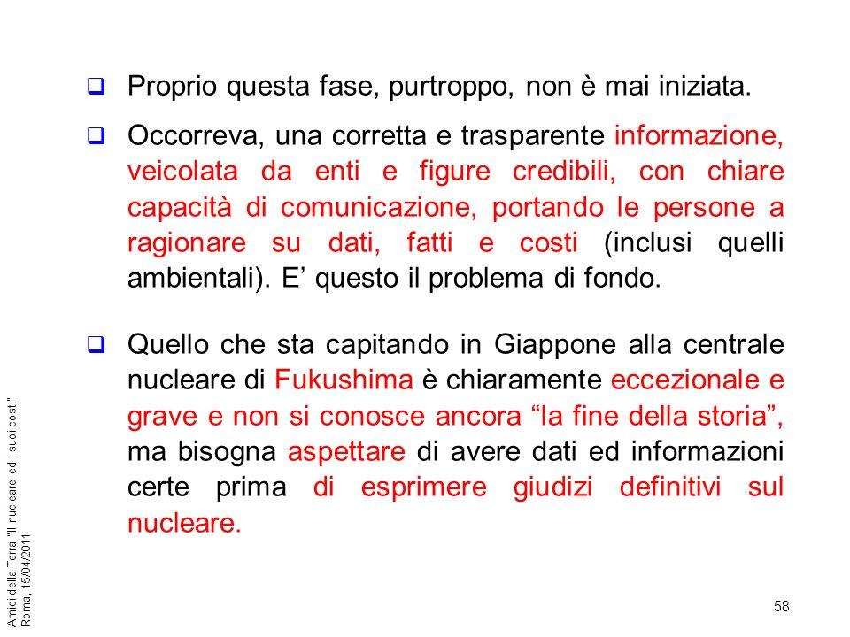 58 Amici della Terra Il nucleare ed i suoi costi Roma, 15/04/2011 Proprio questa fase, purtroppo, non è mai iniziata. Occorreva, una corretta e traspa