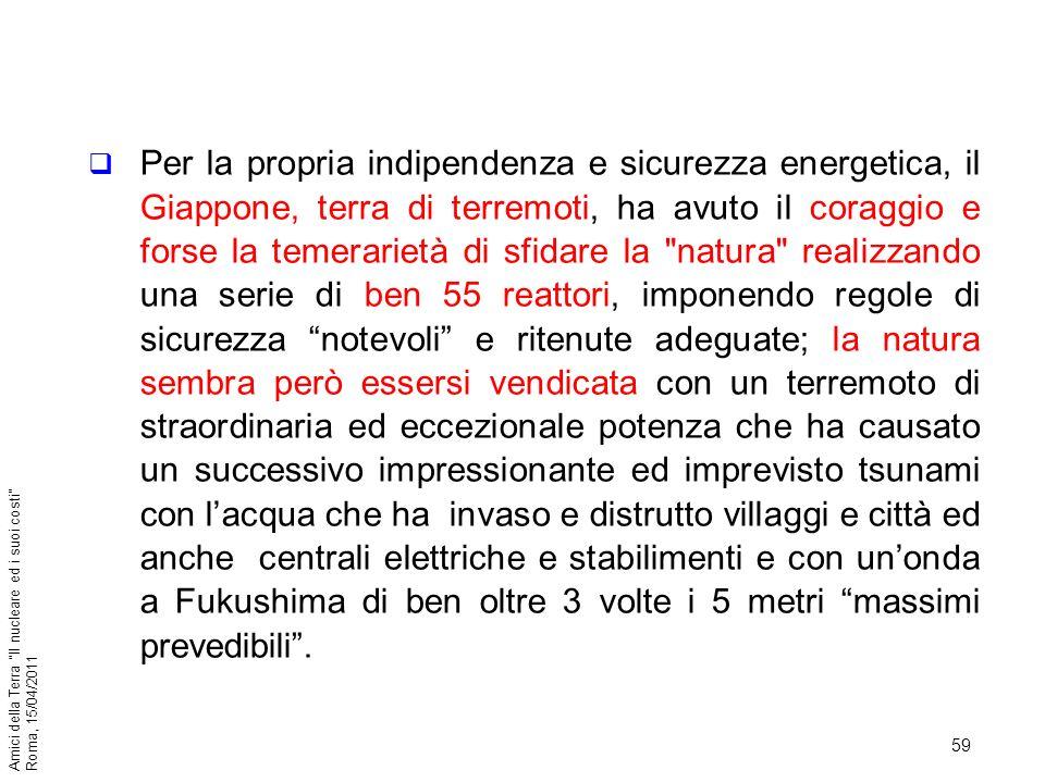 59 Amici della Terra Il nucleare ed i suoi costi Roma, 15/04/2011 Per la propria indipendenza e sicurezza energetica, il Giappone, terra di terremoti,