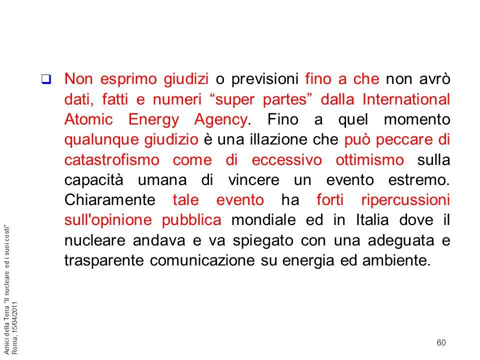 60 Amici della Terra Il nucleare ed i suoi costi Roma, 15/04/2011 Non esprimo giudizi o previsioni fino a che non avrò dati, fatti e numeri super part