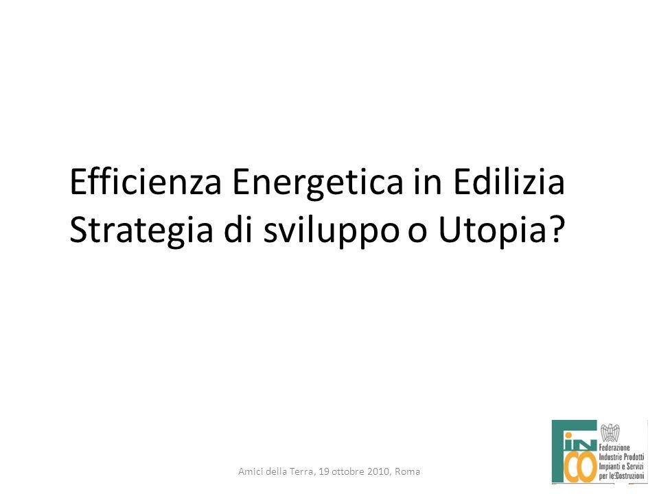 9 Amici della Terra, 19 ottobre 2010, Roma 9 Efficienza Energetica in Edilizia Strategia di sviluppo o Utopia?